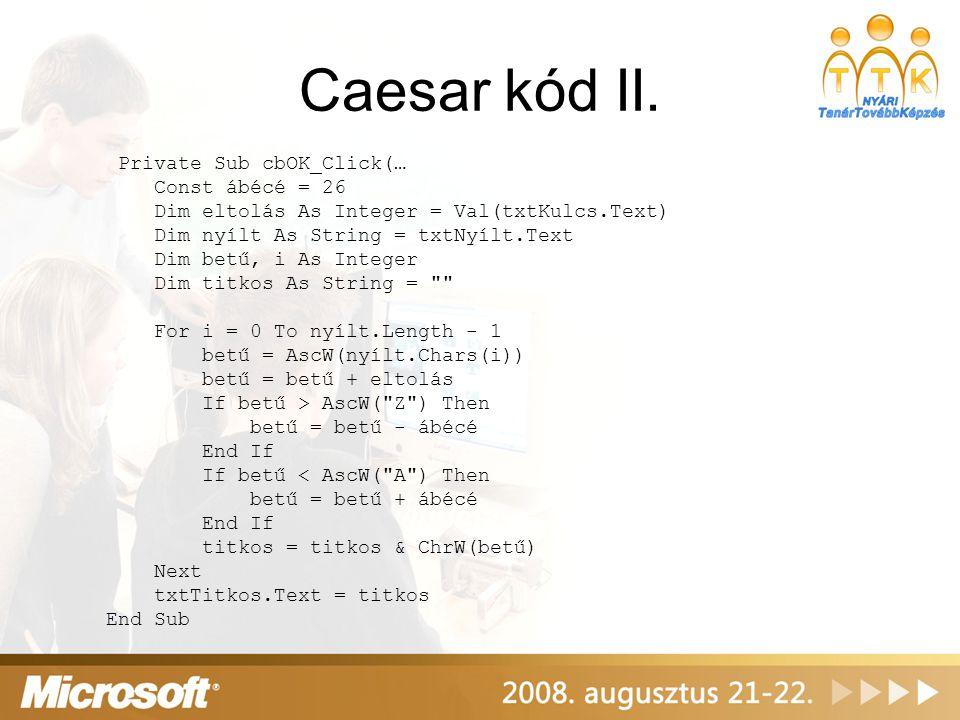 Caesar kód II. Private Sub cbOK_Click(… Const ábécé = 26 Dim eltolás As Integer = Val(txtKulcs.Text) Dim nyílt As String = txtNyílt.Text Dim betű, i A