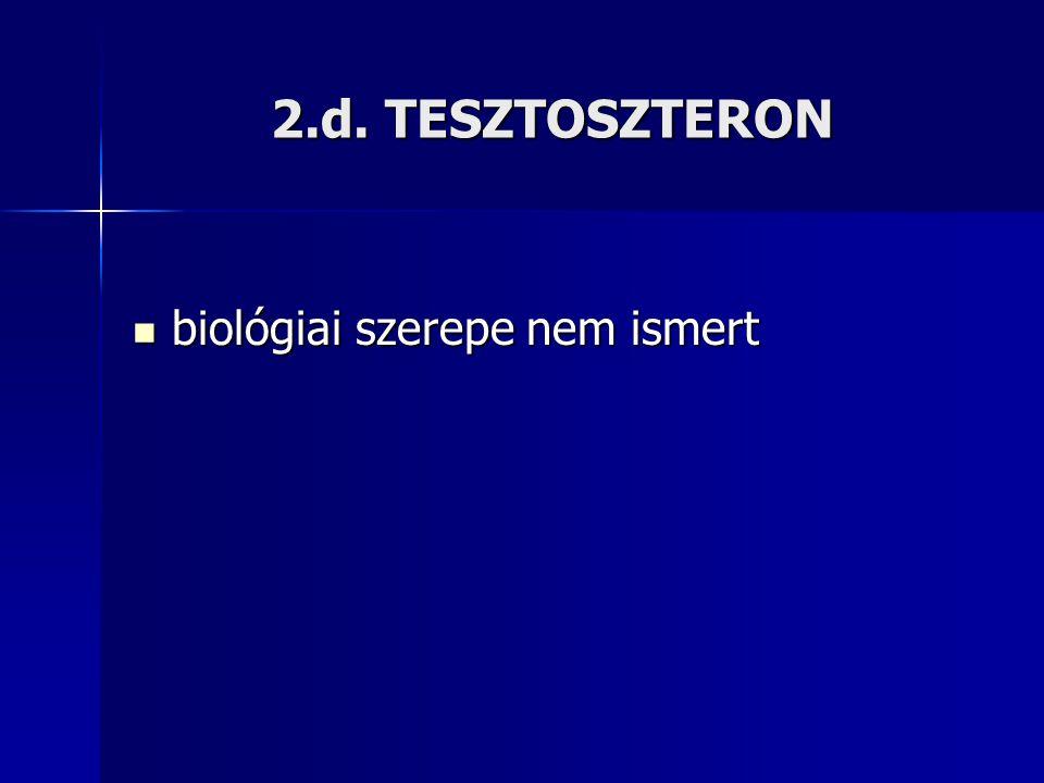 2.d. TESZTOSZTERON biológiai szerepe nem ismert biológiai szerepe nem ismert