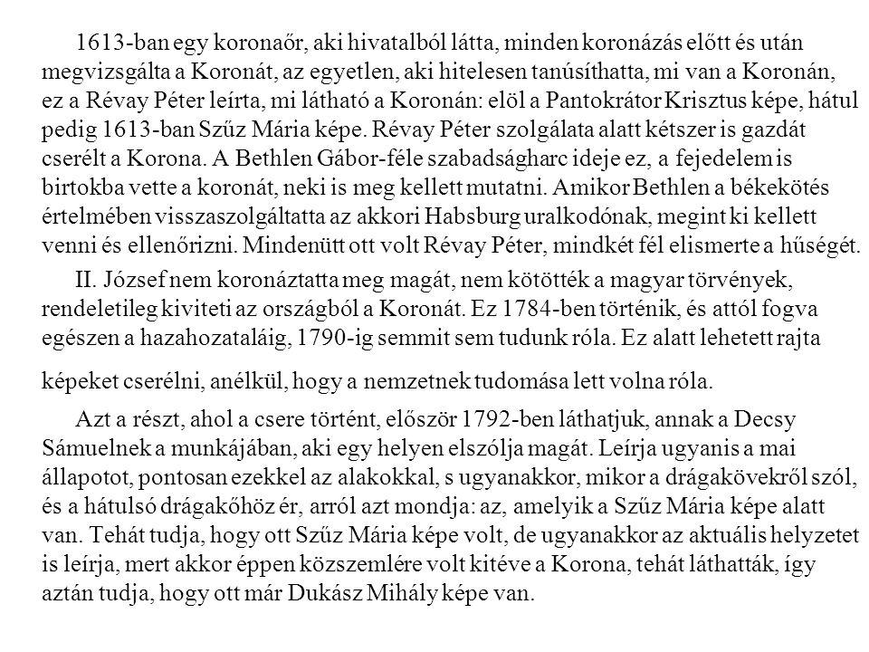 1613-ban egy koronaőr, aki hivatalból látta, minden koronázás előtt és után megvizsgálta a Koronát, az egyetlen, aki hitelesen tanúsíthatta, mi van a Koronán, ez a Révay Péter leírta, mi látható a Koronán: elöl a Pantokrátor Krisztus képe, hátul pedig 1613-ban Szűz Mária képe.