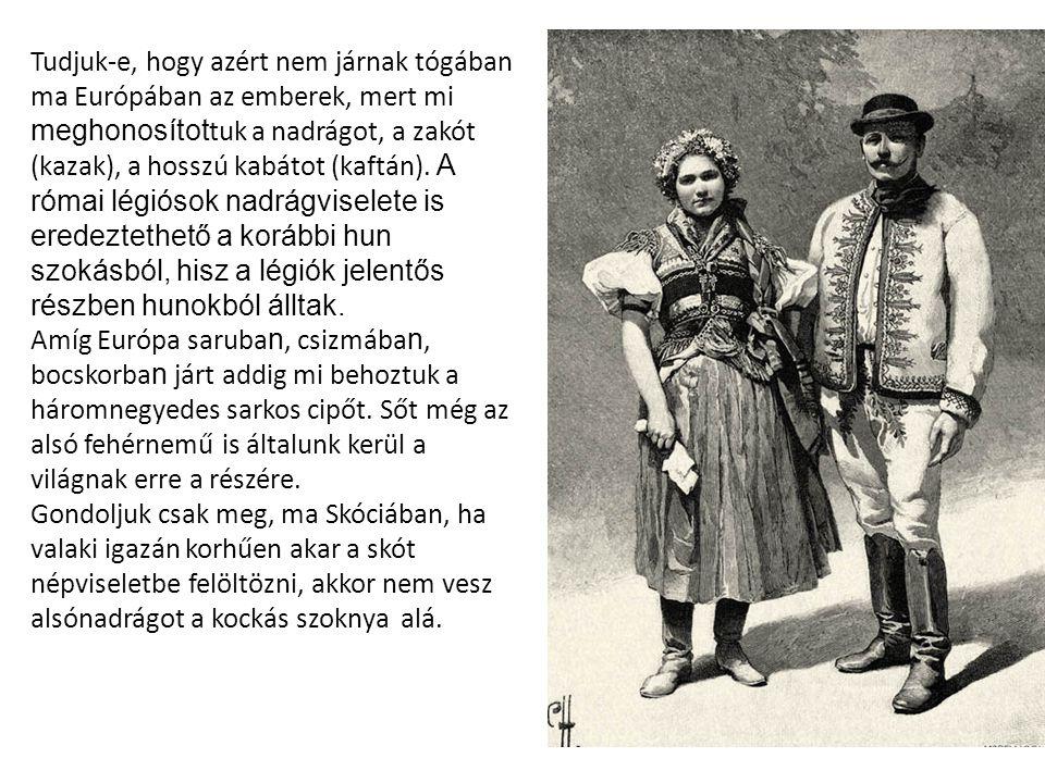 Tudjuk-e, hogy azért nem járnak tógában ma Európában az emberek, mert mi meghonosítot tuk a nadrágot, a zakót (kazak), a hosszú kabátot (kaftán).