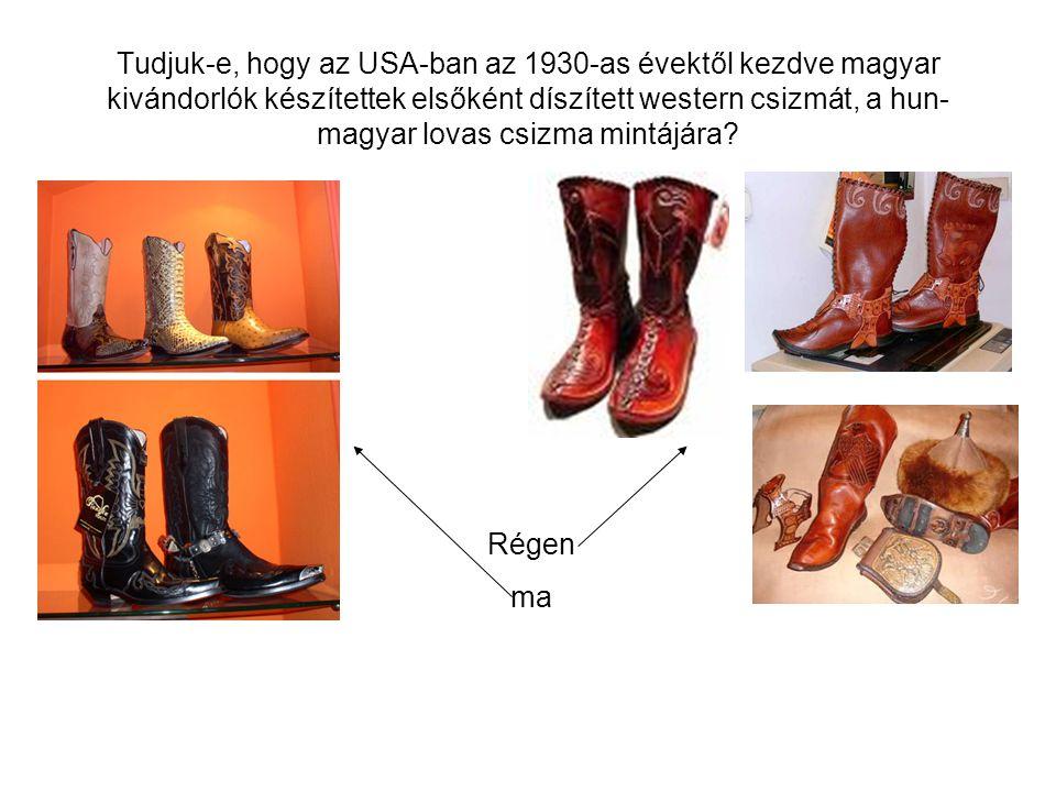 Tudjuk-e, hogy az USA-ban az 1930-as évektől kezdve magyar kivándorlók készítettek elsőként díszített western csizmát, a hun- magyar lovas csizma mintájára.
