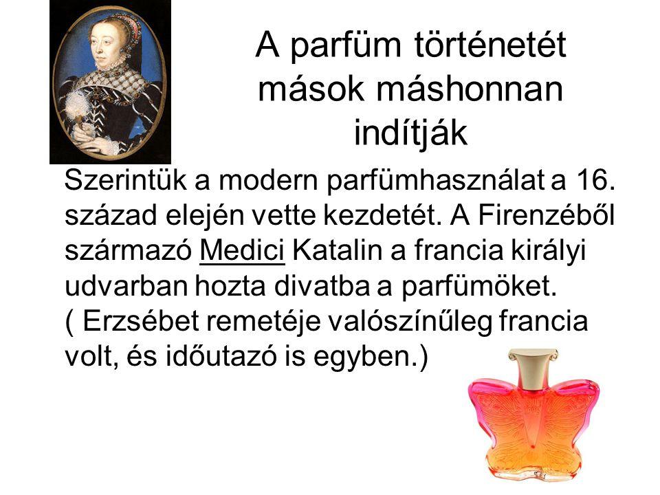 A parfüm történetét mások máshonnan indítják Szerintük a modern parfümhasználat a 16.