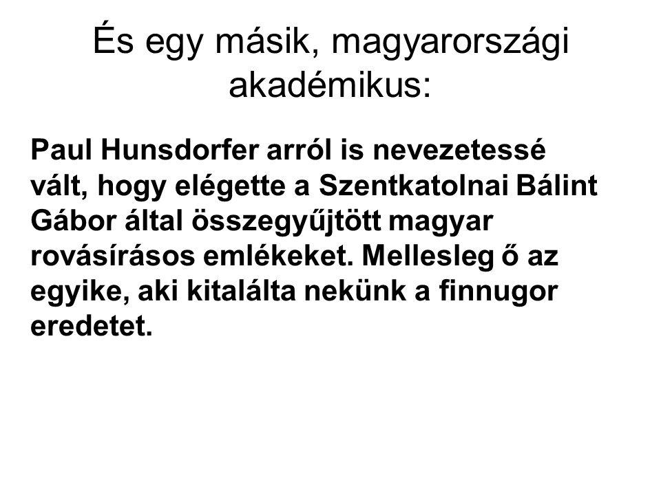 És egy másik, magyarországi akadémikus: Paul Hunsdorfer arról is nevezetessé vált, hogy elégette a Szentkatolnai Bálint Gábor által összegyűjtött magyar rovásírásos emlékeket.