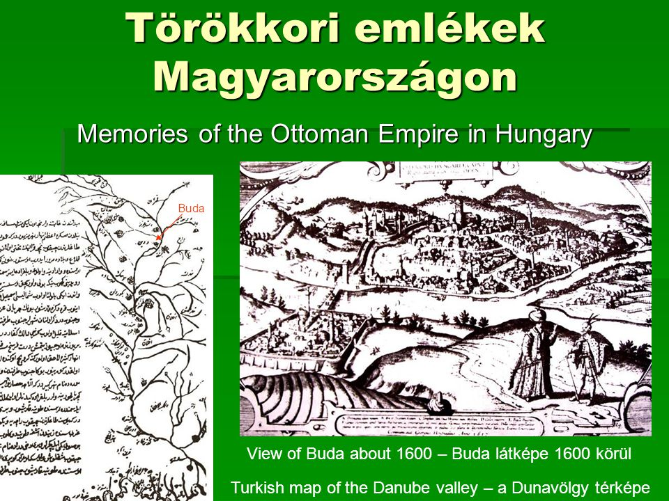 Törökkori emlékek Magyarországon Memories of the Ottoman Empire in Hungary Turkish map of the Danube valley – a Dunavölgy térképe View of Buda about 1600 – Buda látképe 1600 körül Buda