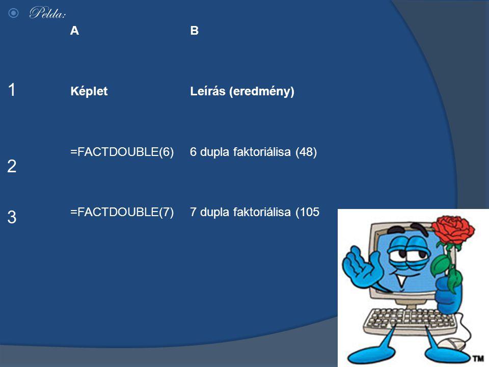  Pelda: 1 2 3 AB KépletLeírás (eredmény) =FACTDOUBLE(6)6 dupla faktoriálisa (48) =FACTDOUBLE(7)7 dupla faktoriálisa (105