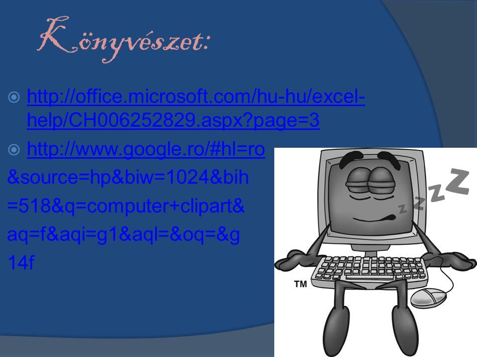  http://office.microsoft.com/hu-hu/excel- help/CH006252829.aspx?page=3 http://office.microsoft.com/hu-hu/excel- help/CH006252829.aspx?page=3  http://www.google.ro/#hl=ro http://www.google.ro/#hl=ro &source=hp&biw=1024&bih =518&q=computer+clipart& aq=f&aqi=g1&aql=&oq=&g 14f Könyvészet: