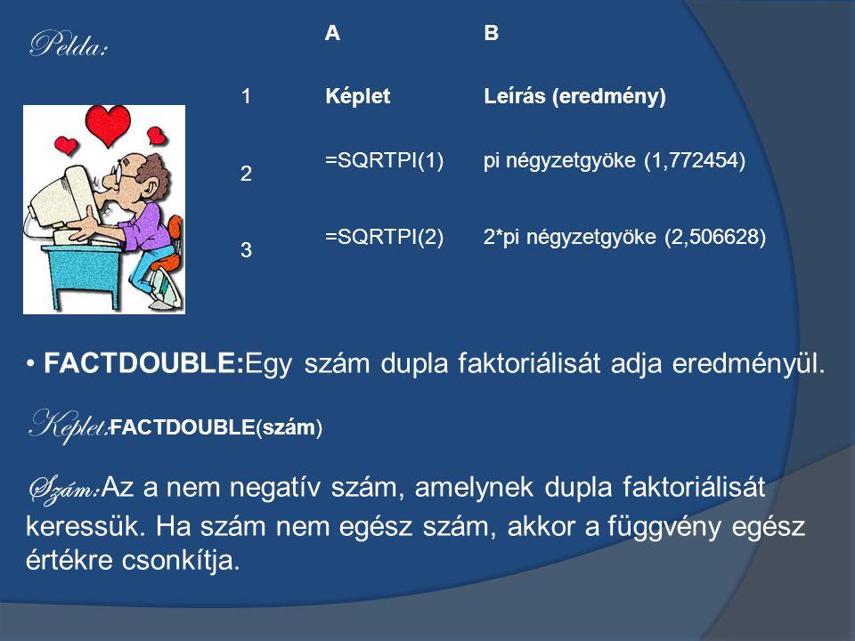 AB KépletLeírás (eredmény) =SQRTPI(1)pi négyzetgyöke (1,772454) =SQRTPI(2)2*pi négyzetgyöke (2,506628) Pelda: 123123 FACTDOUBLE:Egy szám dupla faktoriálisát adja eredményül.
