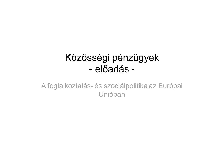 Közösségi pénzügyek - előadás - A foglalkoztatás- és szociálpolitika az Európai Unióban