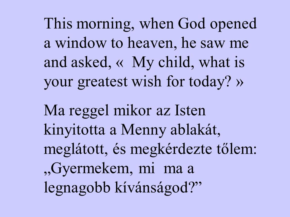 This morning, when God opened a window to heaven, he saw me and asked, « My child, what is your greatest wish for today.