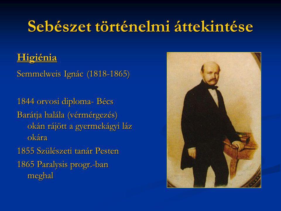 Sebészet történelmi áttekintése Higiénia Semmelweis Ignác (1818-1865) 1844 orvosi diploma- Bécs Barátja halála (vérmérgezés) okán rájött a gyermekágyi