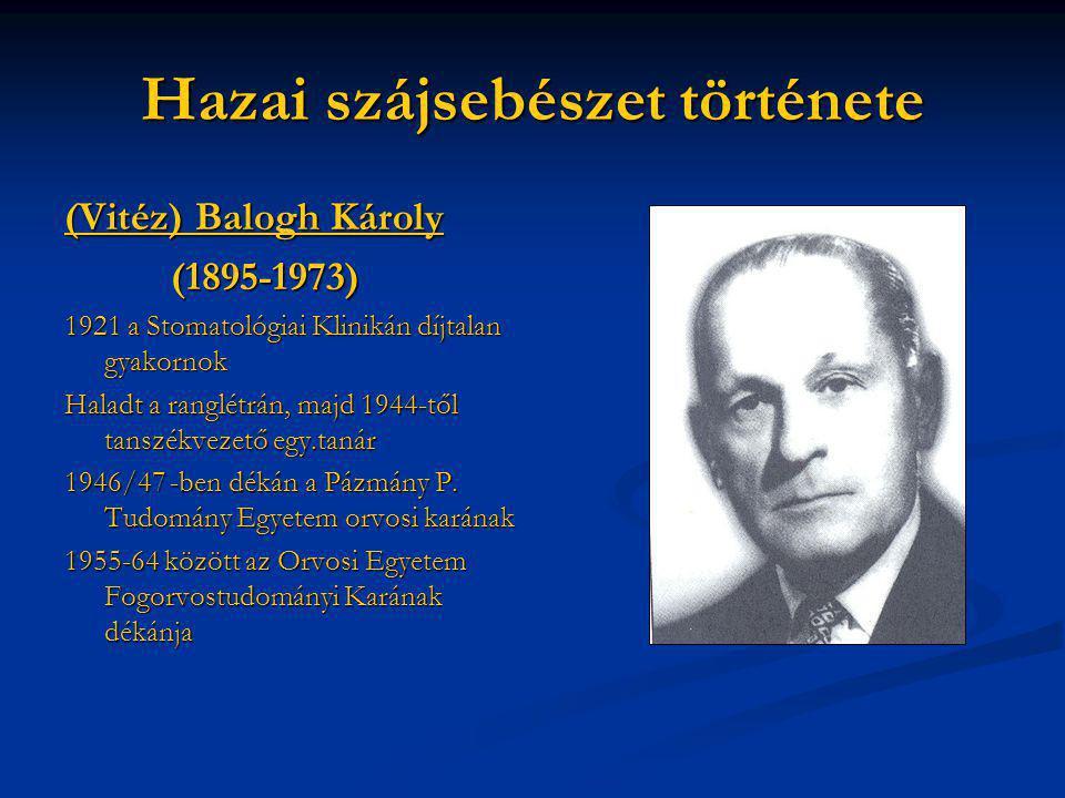Hazai szájsebészet története (Vitéz) Balogh Károly (1895-1973) 1921 a Stomatológiai Klinikán díjtalan gyakornok Haladt a ranglétrán, majd 1944-től tan