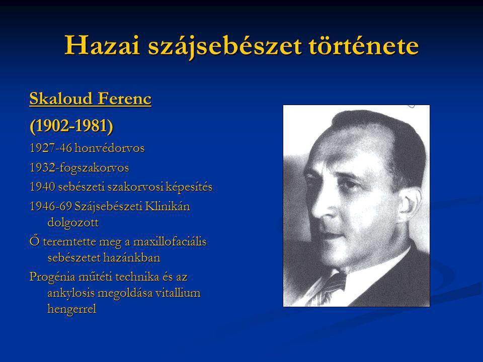Hazai szájsebészet története Skaloud Ferenc (1902-1981) 1927-46 honvédorvos 1932-fogszakorvos 1940 sebészeti szakorvosi képesítés 1946-69 Szájsebészet