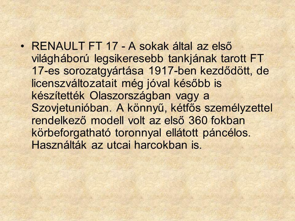 RENAULT FT 17 - A sokak által az első világháború legsikeresebb tankjának tarott FT 17-es sorozatgyártása 1917-ben kezdődött, de licenszváltozatait még jóval később is készítették Olaszországban vagy a Szovjetunióban.
