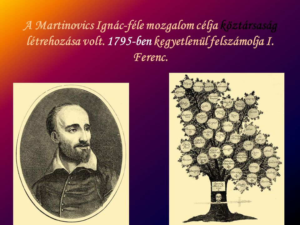 A Martinovics Ignác-féle mozgalom célja köztársaság létrehozása volt. 1795-ben kegyetlenül felszámolja I. Ferenc.