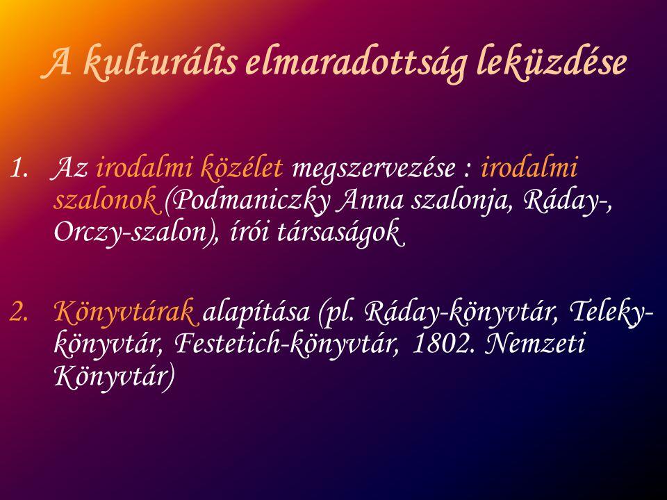 A kulturális elmaradottság leküzdése 1.Az irodalmi közélet megszervezése : irodalmi szalonok (Podmaniczky Anna szalonja, Ráday-, Orczy-szalon), írói t