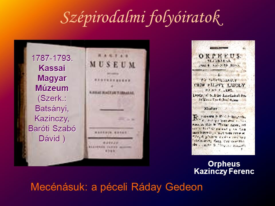 Szépirodalmi folyóiratok 1787-1793. Kassai Magyar Múzeum (Szerk.: Batsányi, Kazinczy, Baróti Szabó Dávid ) Orpheus Kazinczy Ferenc Mecénásuk: a péceli