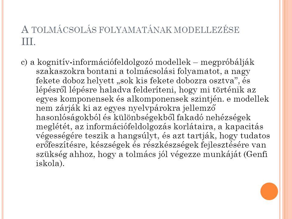 A TOLMÁCSOLÁS FOLYAMATÁNAK MODELLEZÉSE III. c) a kognitív-információfeldolgozó modellek – megpróbálják szakaszokra bontani a tolmácsolási folyamatot,