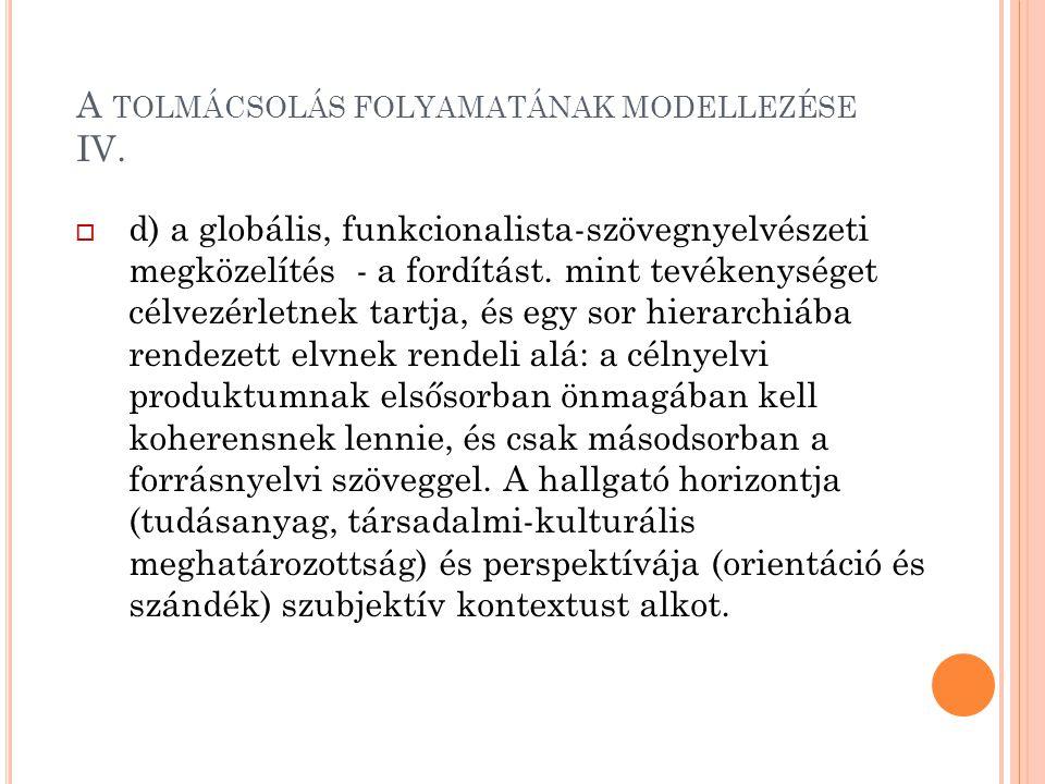 A TOLMÁCSOLÁS FOLYAMATÁNAK MODELLEZÉSE IV.  d) a globális, funkcionalista-szövegnyelvészeti megközelítés - a fordítást. mint tevékenységet célvezérle