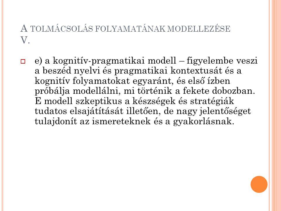 A TOLMÁCSOLÁS FOLYAMATÁNAK MODELLEZÉSE V.  e) a kognitív-pragmatikai modell – figyelembe veszi a beszéd nyelvi és pragmatikai kontextusát és a kognit