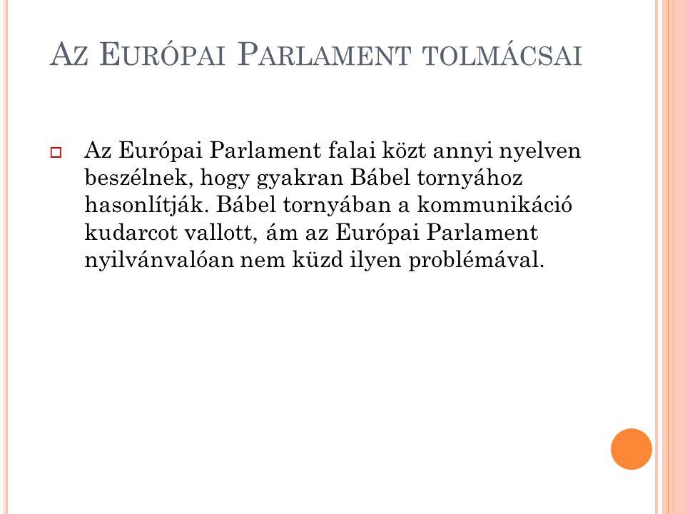 A Z E URÓPAI P ARLAMENT TOLMÁCSAI  Az Európai Parlament falai közt annyi nyelven beszélnek, hogy gyakran Bábel tornyához hasonlítják. Bábel tornyában