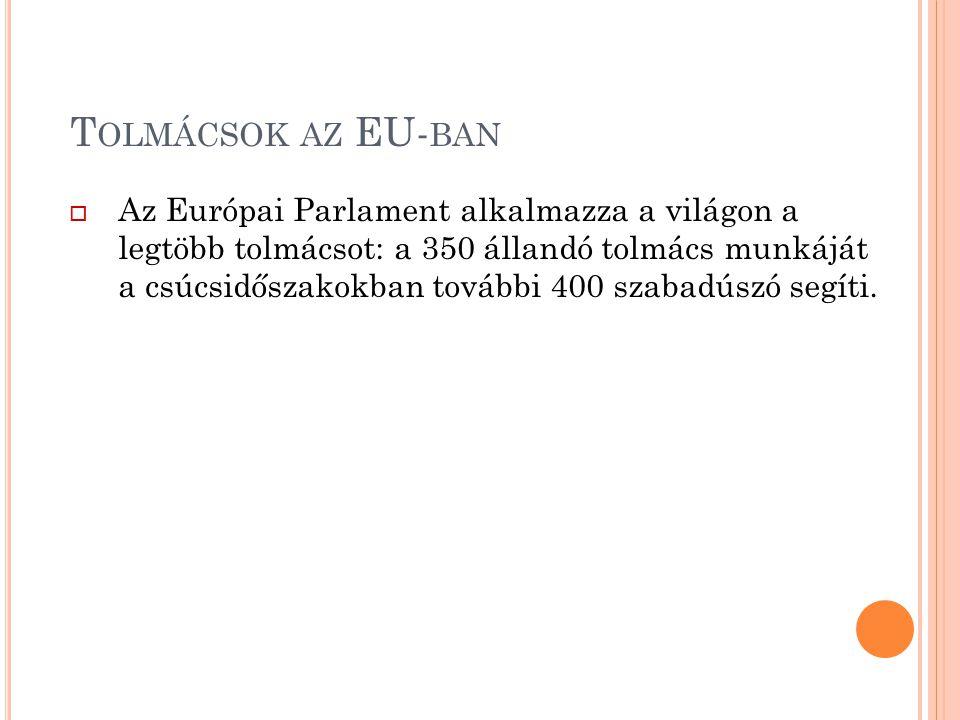 T OLMÁCSOK AZ EU- BAN  Az Európai Parlament alkalmazza a világon a legtöbb tolmácsot: a 350 állandó tolmács munkáját a csúcsidőszakokban további 400