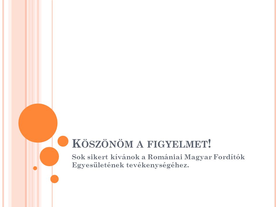 K ÖSZÖNÖM A FIGYELMET ! Sok sikert kívánok a Romániai Magyar Fordítók Egyesületének tevékenységéhez.