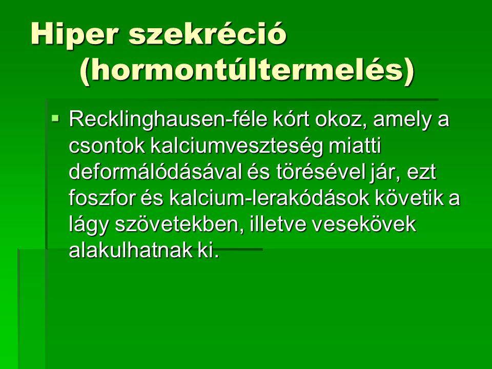 Hiper szekréció (hormontúltermelés)  Recklinghausen-féle kórt okoz, amely a csontok kalciumveszteség miatti deformálódásával és törésével jár, ezt fo