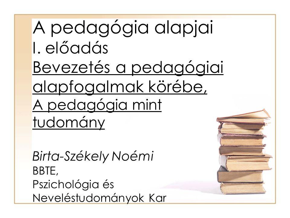 A pedagógia alapjai I. előadás Bevezetés a pedagógiai alapfogalmak körébe, A pedagógia mint tudomány Birta-Székely Noémi BBTE, Pszichológia és Nevelés