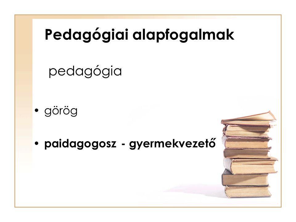 Pedagógiai alapfogalmak pedagógia görög paidagogosz - gyermekvezető