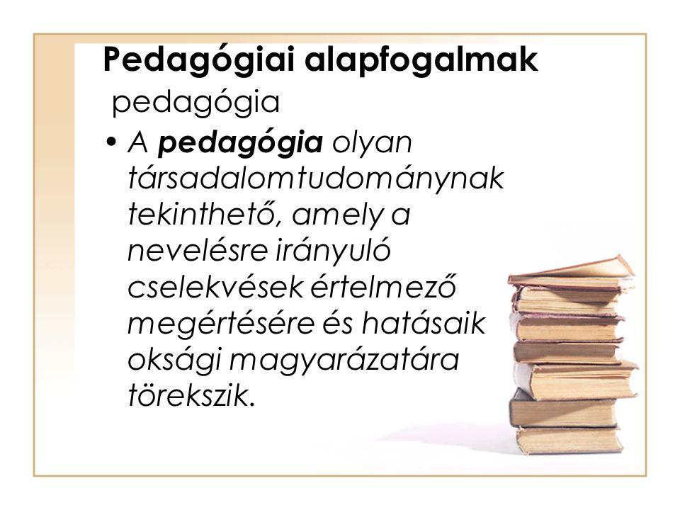 Pedagógiai alapfogalmak pedagógia A pedagógia olyan társadalomtudománynak tekinthető, amely a nevelésre irányuló cselekvések értelmező megértésére és