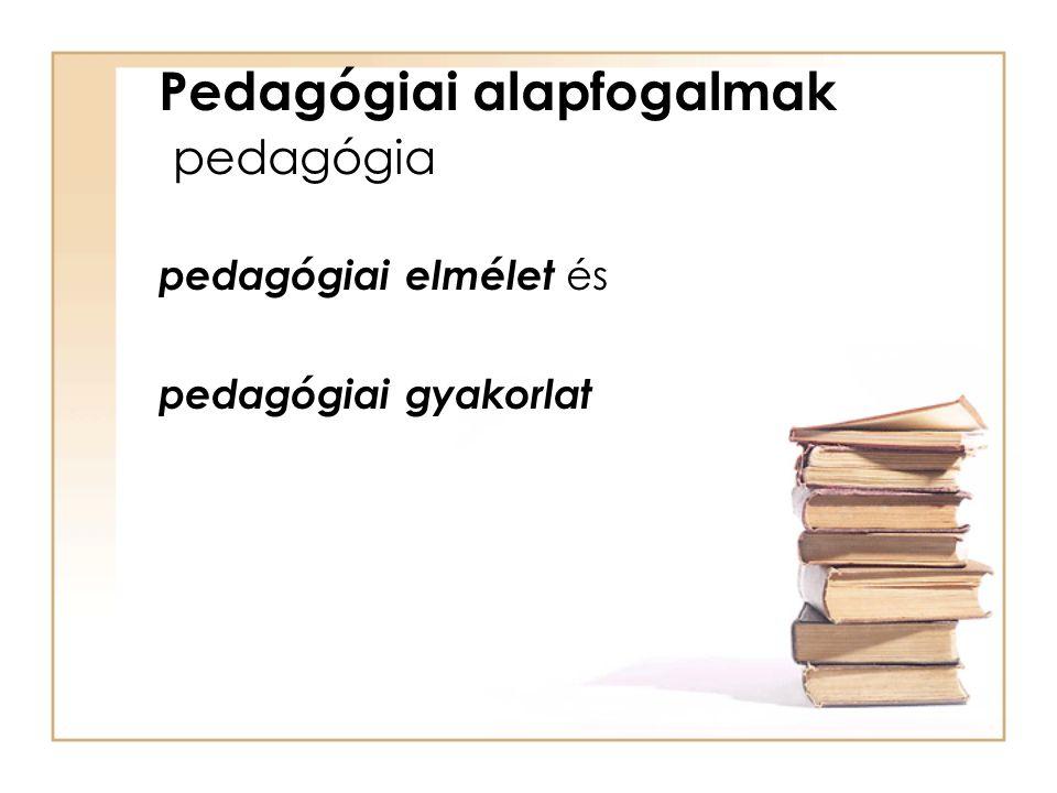 Pedagógiai alapfogalmak pedagógia pedagógiai elmélet és pedagógiai gyakorlat