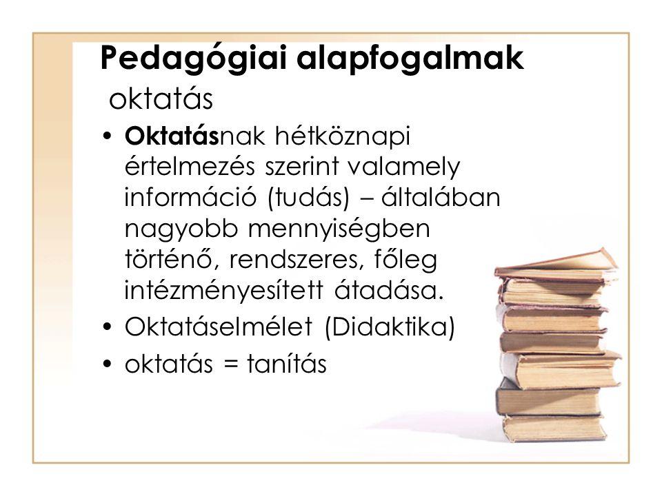 Pedagógiai alapfogalmak oktatás Oktatás nak hétköznapi értelmezés szerint valamely információ (tudás) – általában nagyobb mennyiségben történő, rendsz