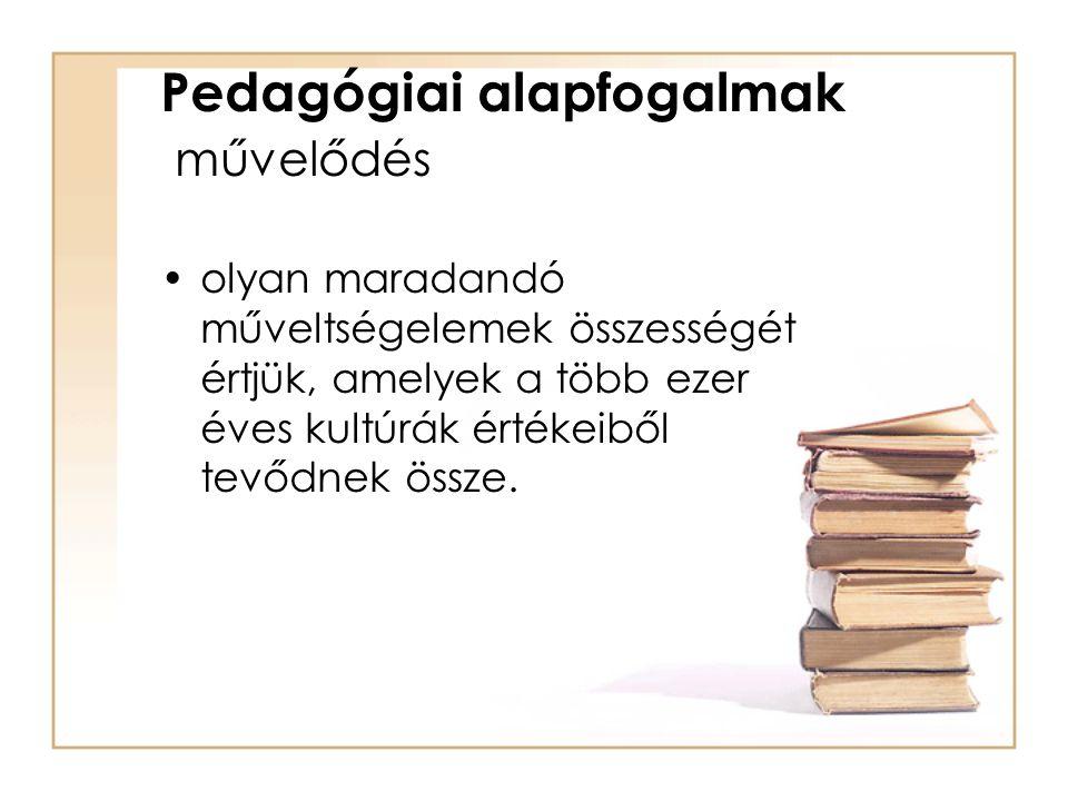 Pedagógiai alapfogalmak művelődés olyan maradandó műveltségelemek összességét értjük, amelyek a több ezer éves kultúrák értékeiből tevődnek össze.