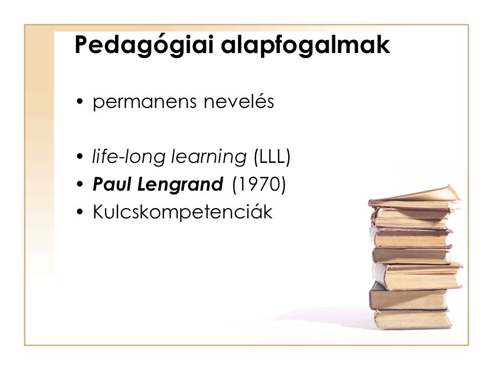 Pedagógiai alapfogalmak permanens nevelés life-long learning (LLL) Paul Lengrand (1970) Kulcskompetenciák
