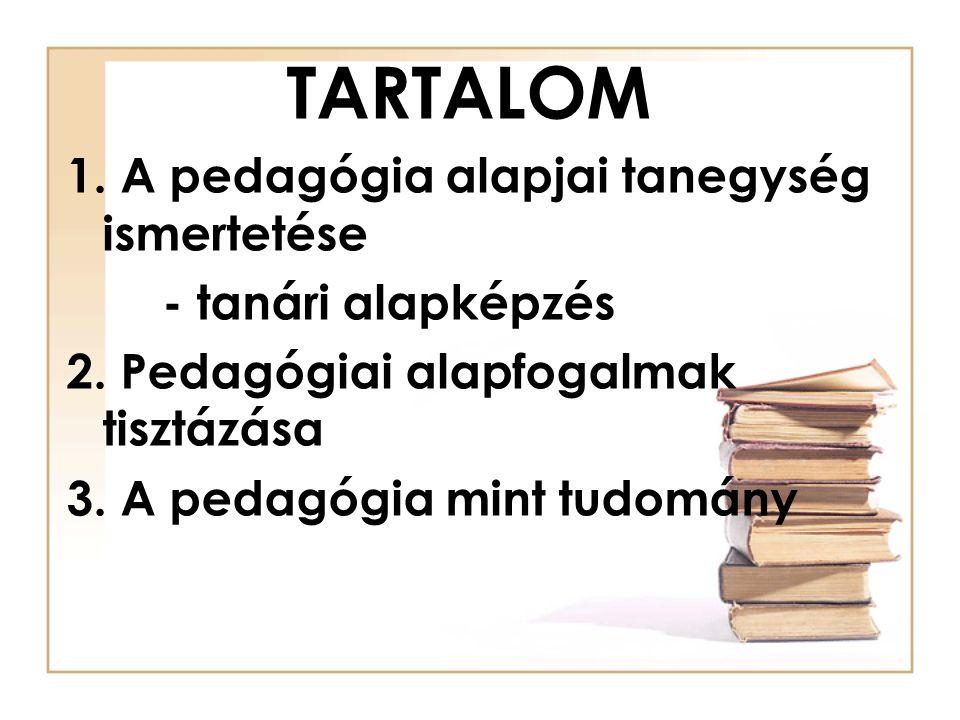TARTALOM 1. A pedagógia alapjai tanegység ismertetése - tanári alapképzés 2. Pedagógiai alapfogalmak tisztázása 3. A pedagógia mint tudomány