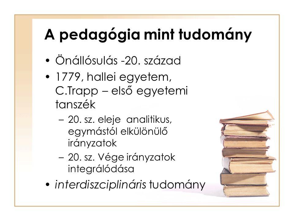 A pedagógia mint tudomány Önállósulás -20. század 1779, hallei egyetem, C.Trapp – első egyetemi tanszék –20. sz. eleje analitikus, egymástól elkülönül