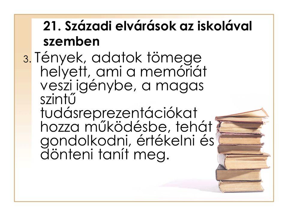 21. Századi elvárások az iskolával szemben 3. Tények, adatok tömege helyett, ami a memóriát veszi igénybe, a magas szintű tudásreprezentációkat hozza