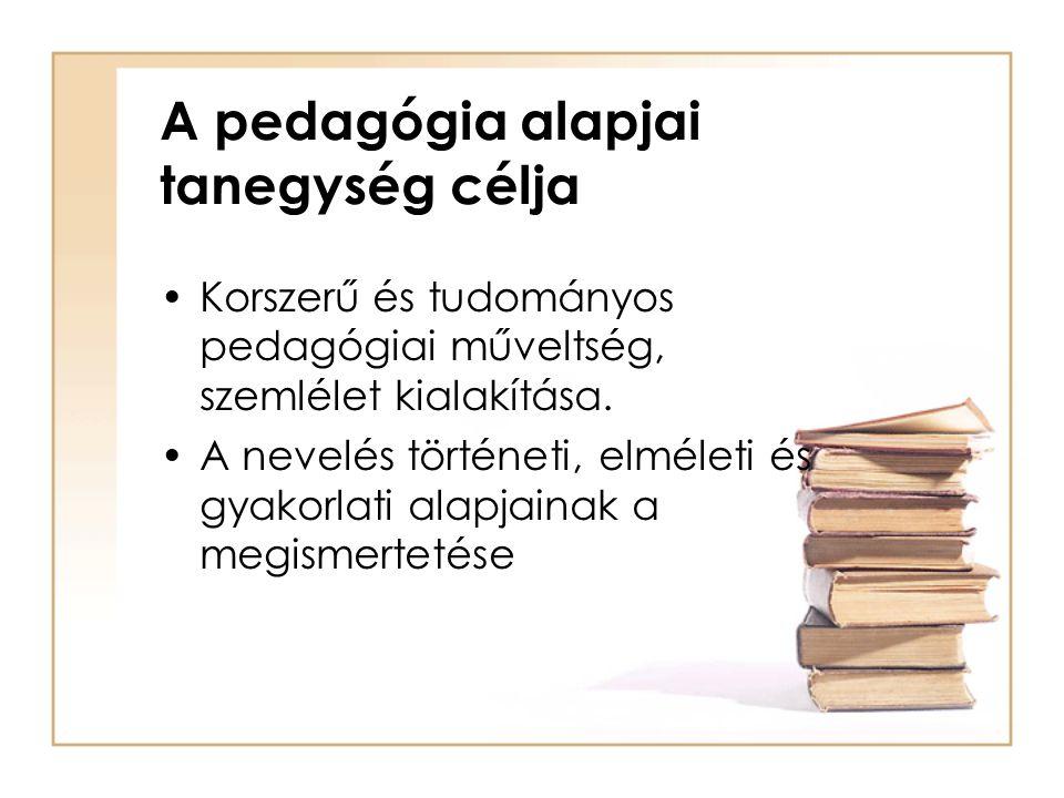 A pedagógia alapjai tanegység célja Korszerű és tudományos pedagógiai műveltség, szemlélet kialakítása. A nevelés történeti, elméleti és gyakorlati al