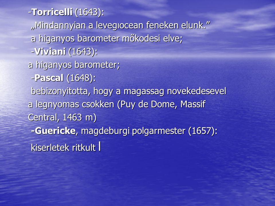 "-Torricelli (1643): ""Mindannyian a levegıocean feneken elunk. ""Mindannyian a levegıocean feneken elunk. a higanyos barometer mőkodesi elve; a higanyos barometer mőkodesi elve; -Viviani (1643): -Viviani (1643): a higanyos barometer; -Pascal (1648): -Pascal (1648): bebizonyitotta, hogy a magassag novekedesevel bebizonyitotta, hogy a magassag novekedesevel a legnyomas csokken (Puy de Dome, Massif Central, 1463 m) -Guericke, magdeburgi polgarmester (1657): -Guericke, magdeburgi polgarmester (1657): kiserletek ritkult l kiserletek ritkult l"