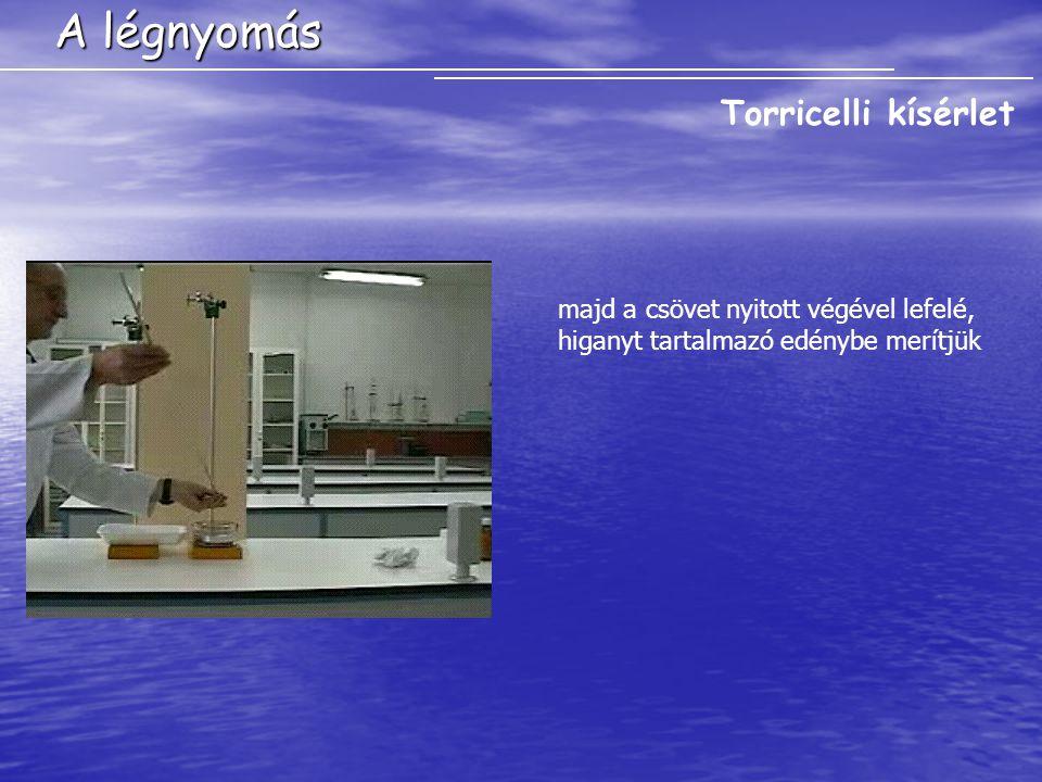 A légnyomás Torricelli kísérlet majd a csövet nyitott végével lefelé, higanyt tartalmazó edénybe merítjük