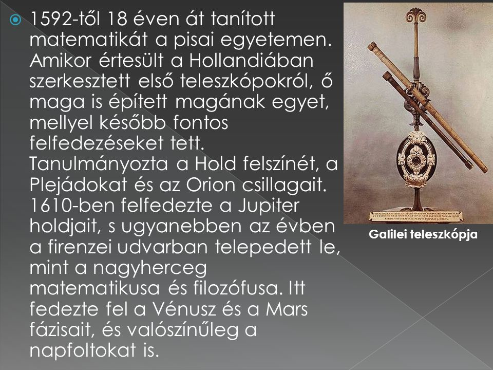  1592-től 18 éven át tanított matematikát a pisai egyetemen. Amikor értesült a Hollandiában szerkesztett első teleszkópokról, ő maga is épített magán