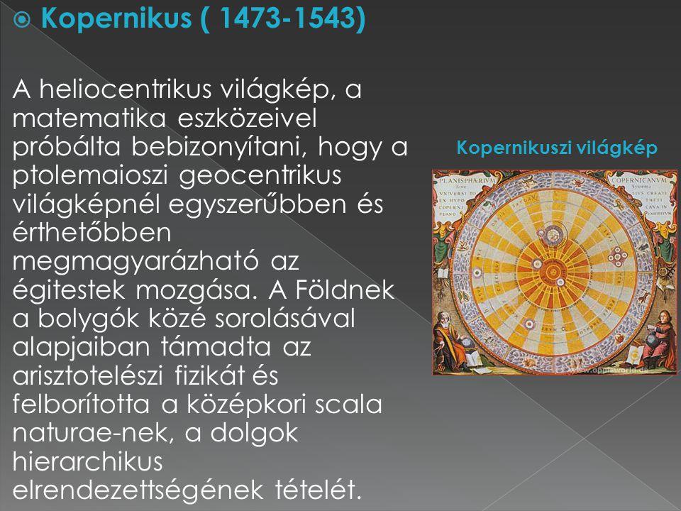  Kopernikus ( 1473-1543) A heliocentrikus világkép, a matematika eszközeivel próbálta bebizonyítani, hogy a ptolemaioszi geocentrikus világképnél egy