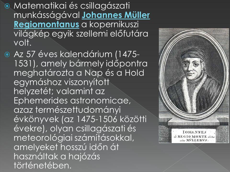  Matematikai és csillagászati munkásságával Johannes Müller Regiomontanus a kopernikuszi világkép egyik szellemi előfutára volt.  Az 57 éves kalendá