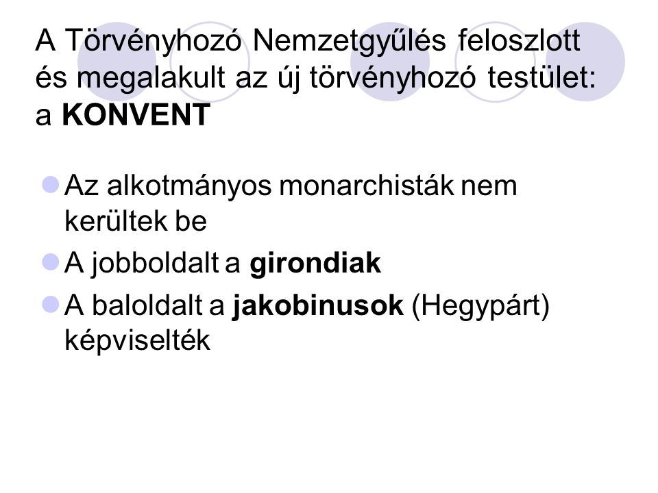 A Törvényhozó Nemzetgyűlés feloszlott és megalakult az új törvényhozó testület: a KONVENT Az alkotmányos monarchisták nem kerültek be A jobboldalt a girondiak A baloldalt a jakobinusok (Hegypárt) képviselték