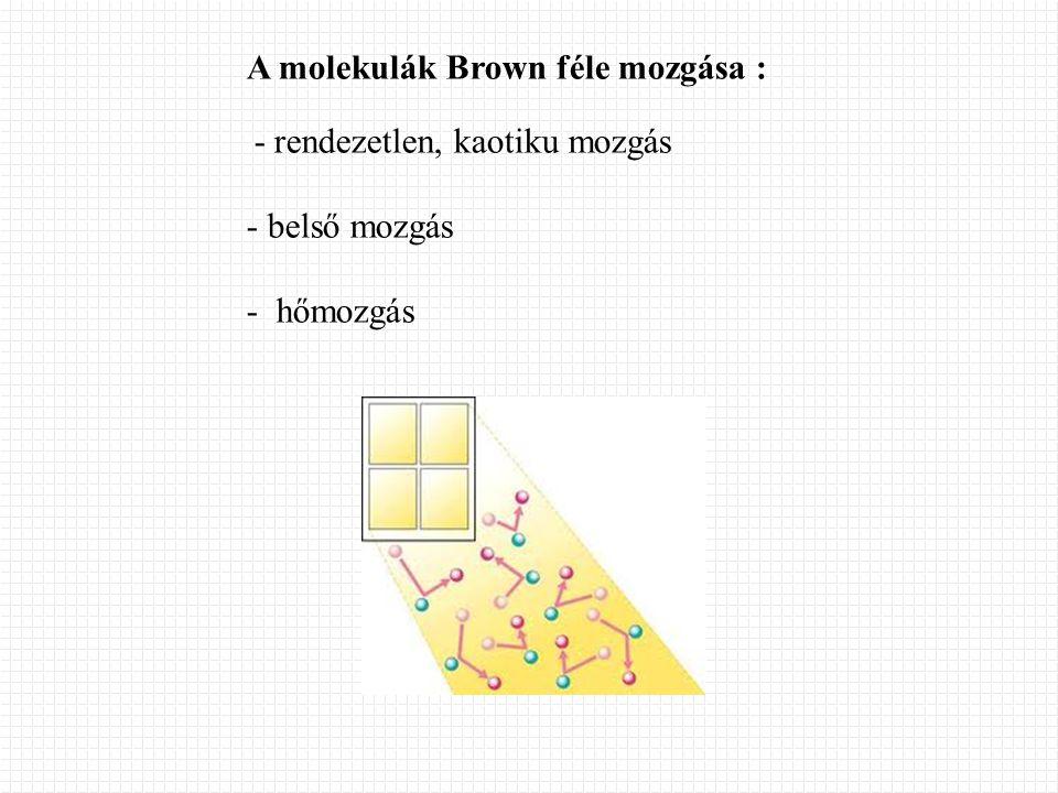 A molekulák Brown féle mozgása : - rendezetlen, kaotiku mozgás - belső mozgás - hőmozgás