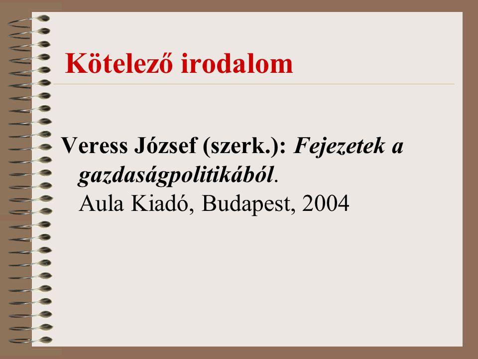 Kötelező irodalom Veress József (szerk.): Fejezetek a gazdaságpolitikából. Aula Kiadó, Budapest, 2004