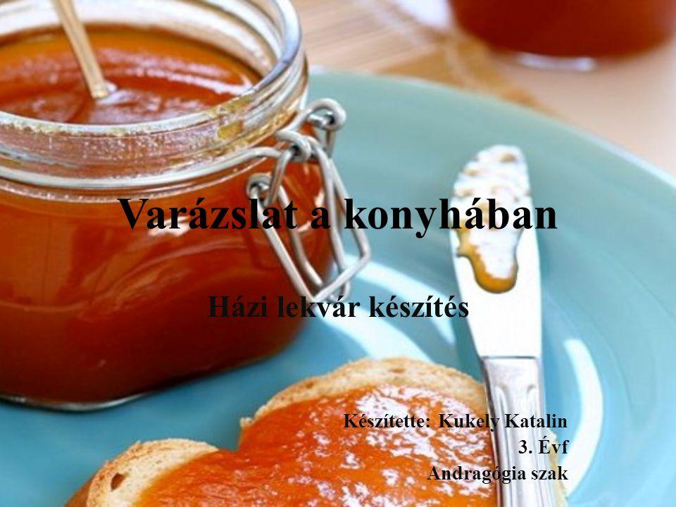 Varázslat a konyhában Házi lekvár készítés Készítette: Kukely Katalin 3. Évf Andragógia szak