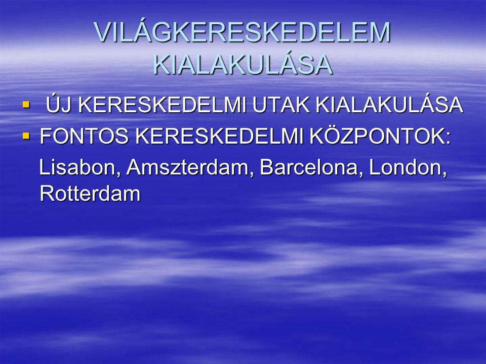 VILÁGKERESKEDELEM KIALAKULÁSA  ÚJ KERESKEDELMI UTAK KIALAKULÁSA  FONTOS KERESKEDELMI KÖZPONTOK: Lisabon, Amszterdam, Barcelona, London, Rotterdam Li