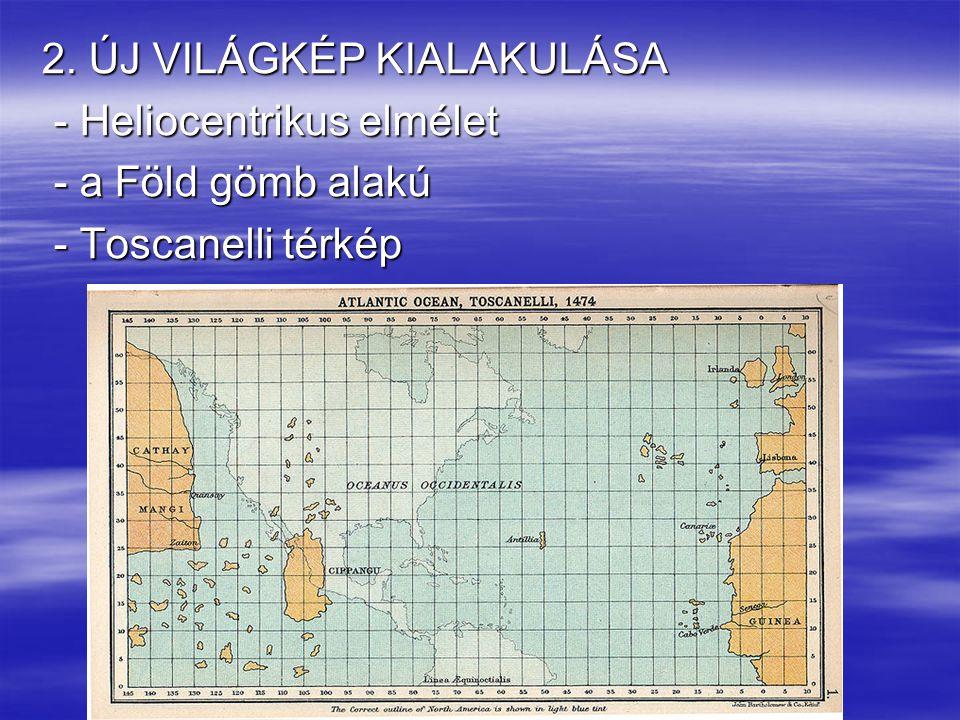 2. ÚJ VILÁGKÉP KIALAKULÁSA - Heliocentrikus elmélet - Heliocentrikus elmélet - a Föld gömb alakú - a Föld gömb alakú - Toscanelli térkép - Toscanelli