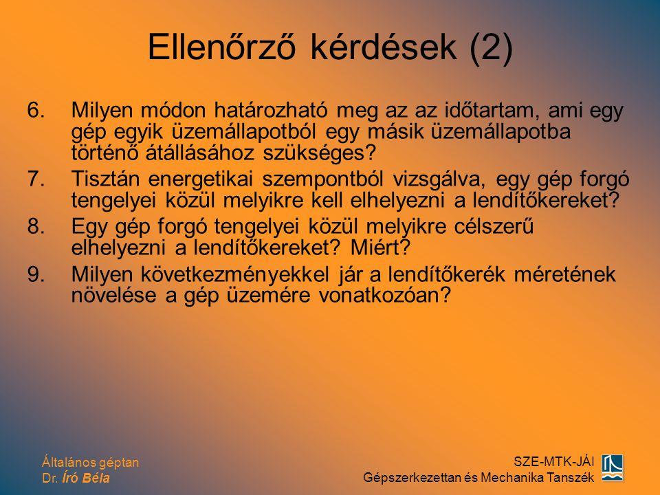Általános géptan Dr. Író Béla SZE-MTK-JÁI Gépszerkezettan és Mechanika Tanszék Ellenőrző kérdések (2) 6.Milyen módon határozható meg az az időtartam,